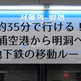 所要時間約35分!金浦空港から明洞への地下鉄・電車での移動方法を詳しく教えます