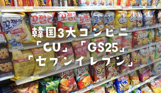 韓国の3大コンビニ「GS25」「CU」「セブンイレブン」を比較!