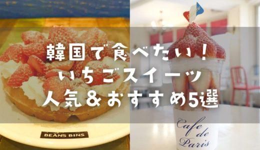 韓国で食べたい♡いちごスイーツはこれ!おすすめ&人気5店