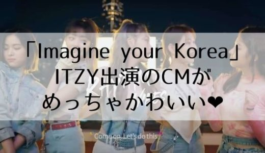 【Imagine your Korea】ITZY出演のCMがかわいい❤︎何回も見たくなる!